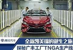 全新凯美瑞的诞生之旅 探秘广丰工厂TNGA生产线