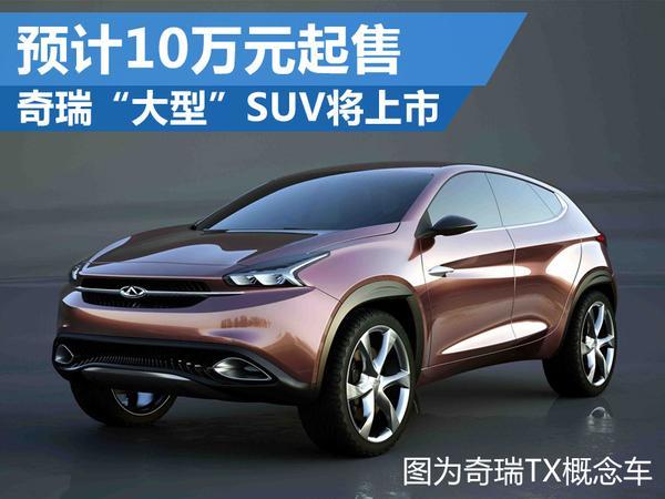 """奇瑞""""大型""""SUV将上市 预计10万元起售"""