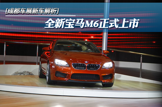 [成都车展新车解析]全新宝马M6正式上市