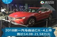 售14.08-21.58万 2018款一汽马自达CX-4上市