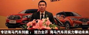 专访海马汽车刘毅:活力全开 海马汽车用实力擎动未来