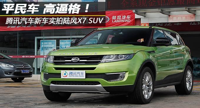 平民车 高逼格!腾讯汽车新车实拍陆风X7 SUV