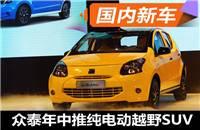 众泰年中将推纯电动越野SUV 长沙基地投产
