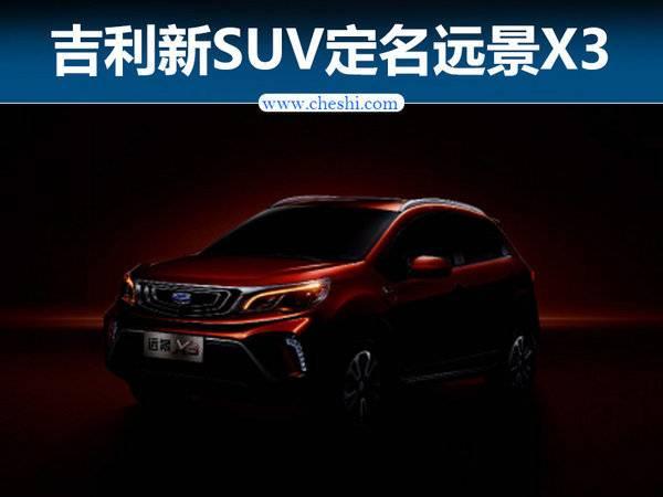 """吉利全新小型SUV定名""""远景X3"""" 于9月上市"""