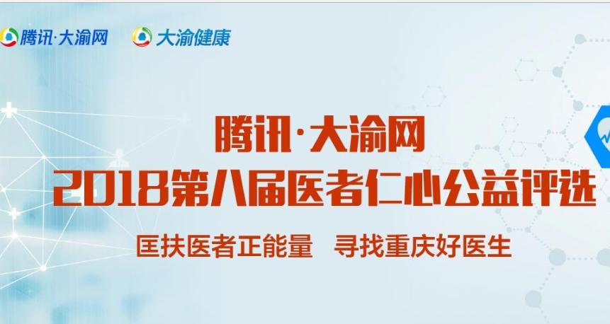腾讯大渝网2018第八届医者仁心评选初赛结束 决赛名单出炉