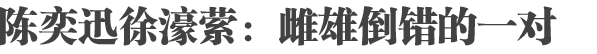 陈奕迅徐濠萦:雌雄倒错又很合的一对