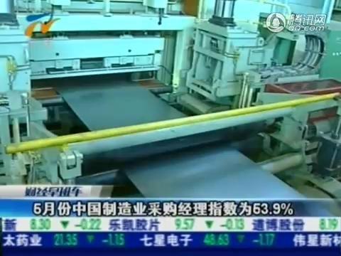 视频:5月份中国制造业采购经理指数为53.9%