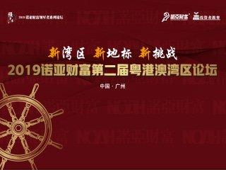 2019诺亚财富第二届粤港澳湾区论坛于广州顺利召开