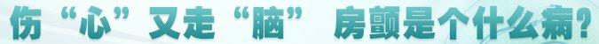 """名医堂第206期:伤""""心""""又走""""脑"""",房颤是个什么病?"""