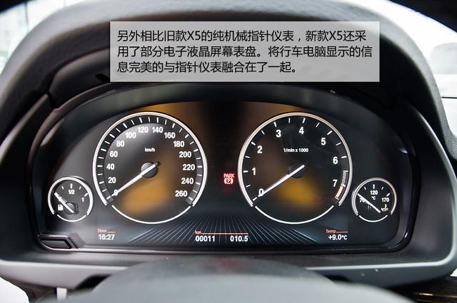 全新一代宝马X5   新车上BMW互联系统中的iDrive旋钮要比旧款X5足足大了一圈,虽然按键排列布局没有变化,但旋钮操控手感绝对一流。而新款X5的电子档杆的造型和2013款车型一致,只是在左侧增加了一组ESP开关、驾驶模式选择、雷达开关与陡坡缓降开关。旧款X5的仪表盘分为两块,而新款X5的仪表盘分为了四个部分,其中油表和水温表是以独立形式而设计的。另外相比旧款X5的纯机械指针仪表,新款X5还采用了部分电子液晶屏幕表盘。将行车电脑显示的信息完美的与指针仪表融合在了一起。