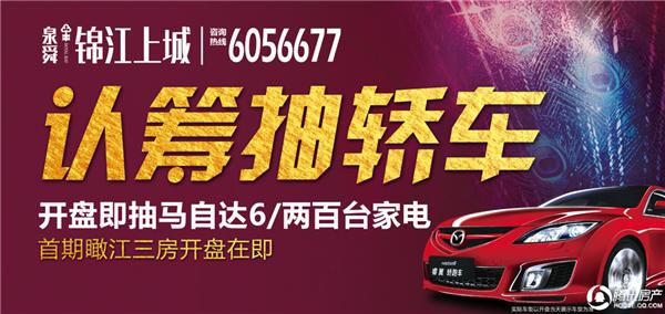 泉舜·锦江上城:开盘在即 认筹抽马6/两百台家电