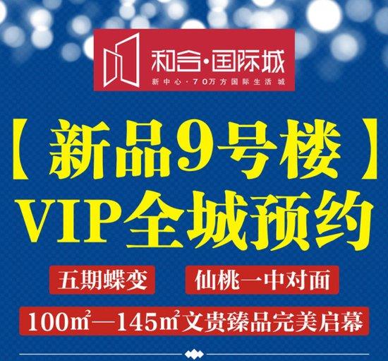 和合·国际城新品9号楼VIP全城预约中
