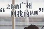 """去你的广州 回我的昆明"""""""