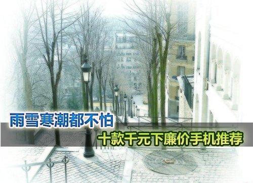 雨雪寒潮都不怕 十款千元以下热卖手机推荐