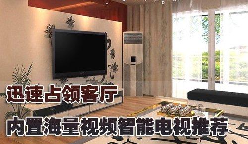 迅速占领客厅 内置海量视频智能电视推荐